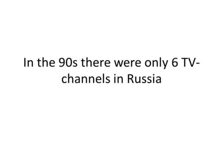 In the 90s there were only 6 TV- channels in Russia.