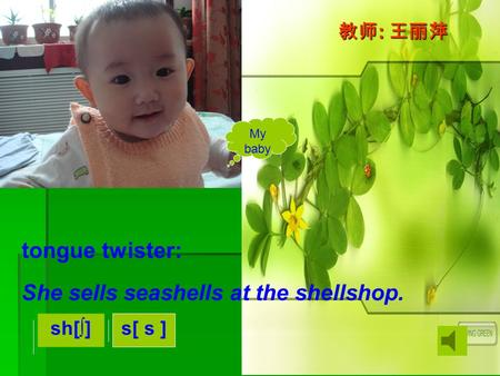 She sells seashells at the shellshop. My baby tongue twister: sh[]s[ s ] : :