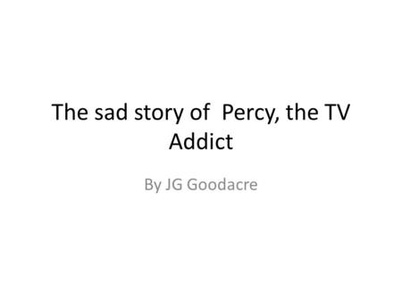 The sad story of Percy, the TV Addict