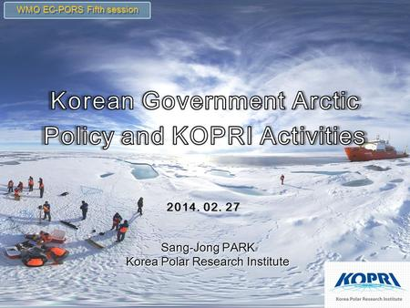 2014. 02. 27 WMO EC-PORS Fifth session Sang-Jong PARK Korea Polar Research Institute Sang-Jong PARK Korea Polar Research Institute.