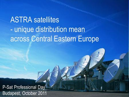 ASTRA satellites - unique distribution mean across Central Eastern Europe P-Sat Professional Day Budapest, October 2011.