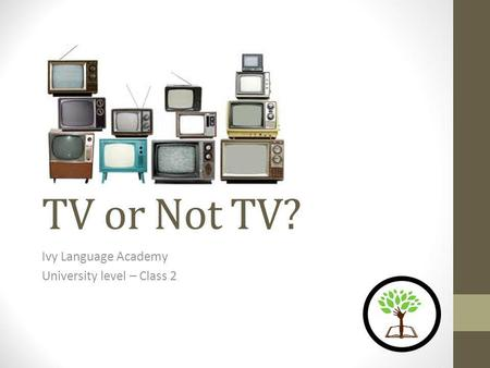 TV or Not TV? Ivy Language Academy University level – Class 2.