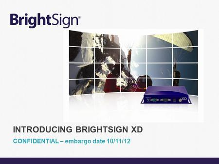 Page 1 CONFIDENTIAL – embargo date 10/11/12 INTRODUCING BRIGHTSIGN XD.