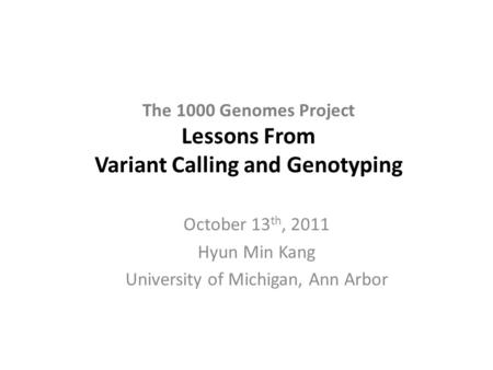 The 1000 Genomes Project Lessons From Variant Calling and Genotyping October 13 th, 2011 Hyun Min Kang University of Michigan, Ann Arbor.