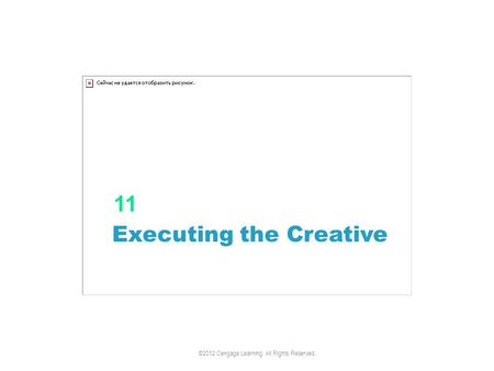 Executing the Creative 11 ©2012 Cengage Learning. All Rights Reserved.