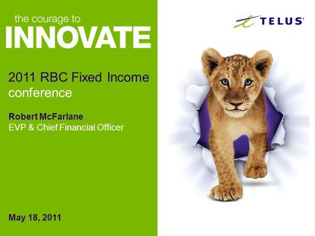 Robert McFarlane EVP & Chief Financial Officer May 18, 2011 2011 RBC Fixed Income conference.