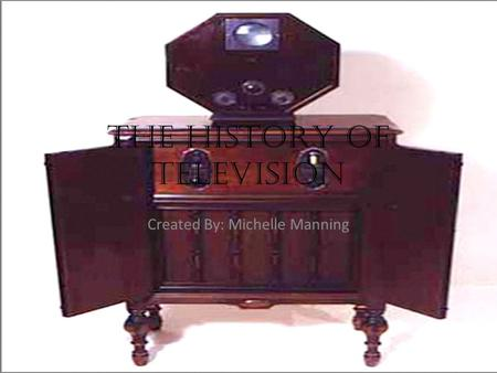 The HISTORY Of television Created By: Michelle Manning.