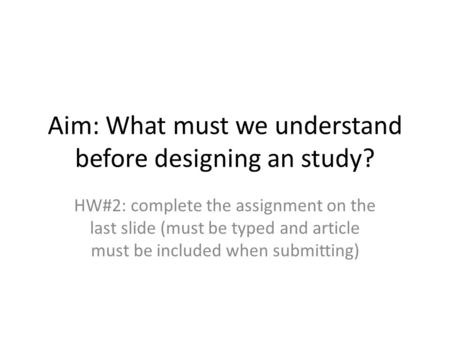 Aim: What must we understand before designing an study? HW#2: complete the assignment on the last slide (must be typed and article must be included when.
