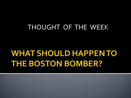 THOUGHT OF THE WEEK.  happen-to-the-boston-bomber/bruce- mendelsohn?autoplay=true Bruce Mendelsohn describes.