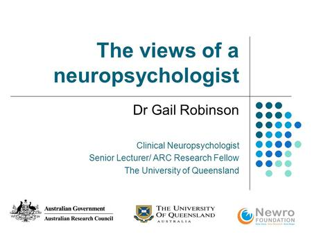 The views of a neuropsychologist Dr Gail Robinson Clinical Neuropsychologist Senior Lecturer/ ARC Research Fellow The University of Queensland.