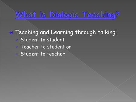 Teaching and Learning through talking! Student to student Teacher to student or Student to teacher.
