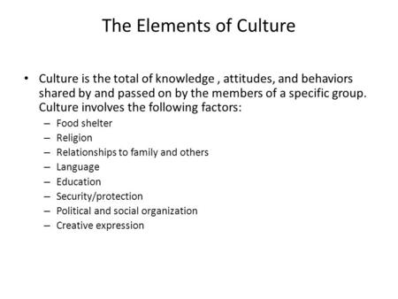 The Elements of Culture Culture is the total of knowledge, attitudes, and behaviors shared by and passed on by the members of a specific group. Culture.