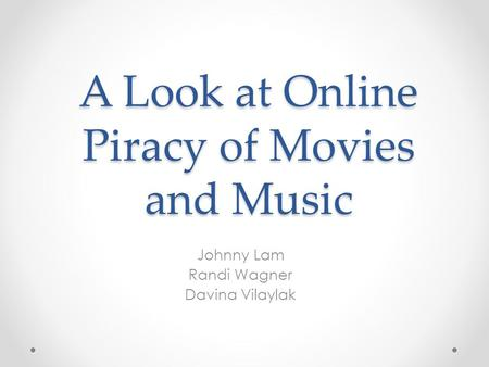 A Look at Online Piracy of Movies and Music Johnny Lam Randi Wagner Davina Vilaylak.