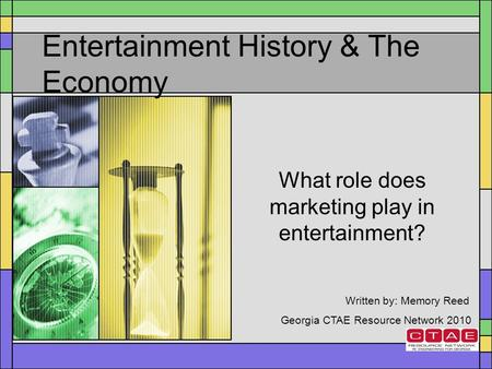 Entertainment History & The Economy What role does marketing play in entertainment? Written by: Memory Reed Georgia CTAE Resource Network 2010.