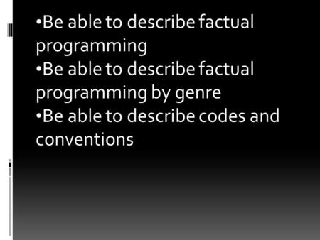 Be able to describe factual programming Be able to describe factual programming by genre Be able to describe codes and conventions.