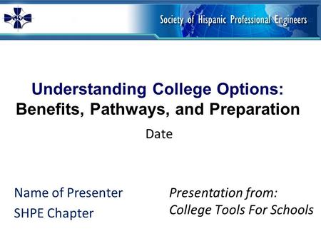 Understanding College Options: Benefits, Pathways, and Preparation Name of Presenter SHPE Chapter Presentation from: College Tools For Schools Date.