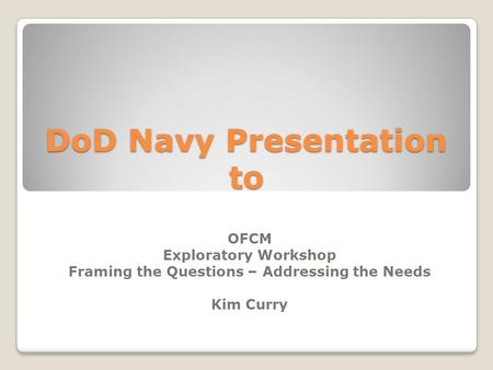 DoD Navy Presentation to OFCM Exploratory Workshop Framing the Questions – Addressing the Needs Kim Curry.