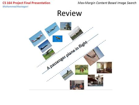 Review CS 164 Project Final Presentation Mohammad Rastegari Max-Margin Content Based Image Search.