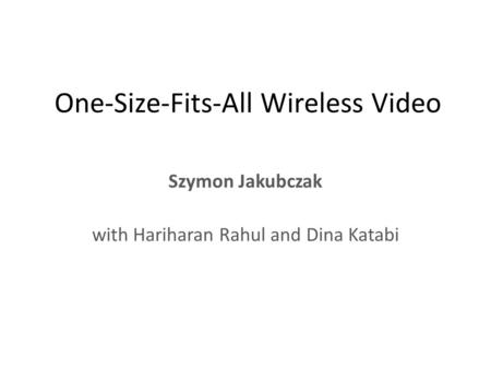 One-Size-Fits-All Wireless Video Szymon Jakubczak with Hariharan Rahul and Dina Katabi.