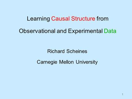 1 Learning Causal Structure from Observational and Experimental Data Richard Scheines Carnegie Mellon University.