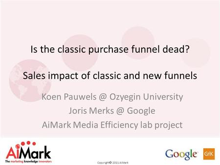 Copyright 2011 AiMark Is the classic purchase funnel dead? Sales impact of classic and new funnels Koen Ozyegin University Joris Google.