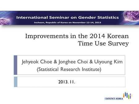 Improvements in the 2014 Korean Time Use Survey Jehyeok Choe & Jonghee Choi & Uiyoung Kim (Statistical Research Institute) 2013. 11.
