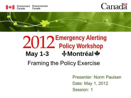 Presenter: Norm Paulsen Date: May 1, 2012 Session: 1 Framing the Policy Exercise.