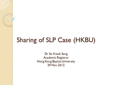 Sharing of SLP Case (HKBU) Dr So Kwok Sang Academic Registrar Hong Kong Baptist University 29 Nov 2012.