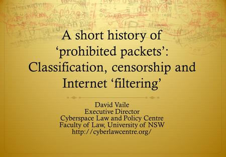A short history ofprohibited packets: Classification, censorship and Internet filtering David Vaile Executive Director Cyberspace Law and Policy Centre.