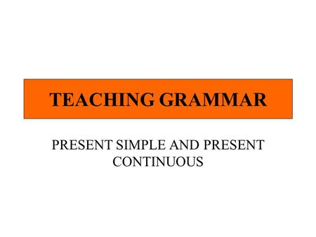 TEACHING GRAMMAR PRESENT SIMPLE AND PRESENT CONTINUOUS.