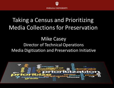 Taking a Census and Prioritizing <strong>Media</strong> Collections for Preservation Mike Casey Director of Technical Operations <strong>Media</strong> Digitization and Preservation Initiative.