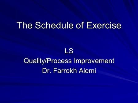 The Schedule of Exercise LS Quality/Process Improvement Dr. Farrokh Alemi.