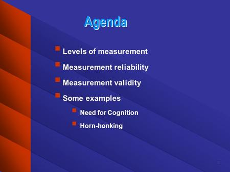 Agenda Levels of measurement Measurement reliability Measurement validity Some examples Need for Cognition Horn-honking.