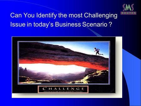 Can You Identify the most Challenging Issue in todays Business Scenario ?