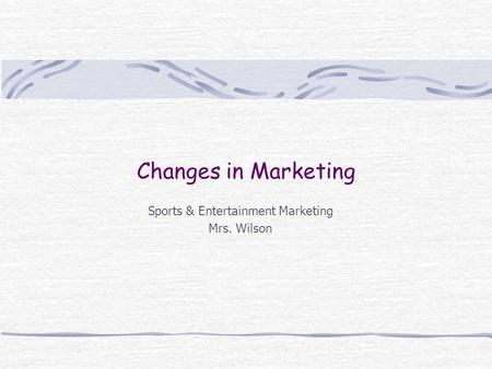 Changes in Marketing Sports & Entertainment Marketing Mrs. Wilson.