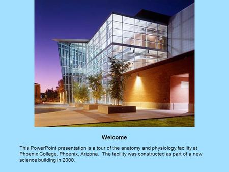 Welcome This PowerPoint presentation is a tour of the anatomy and physiology facility at Phoenix College, Phoenix, Arizona. The facility was constructed.