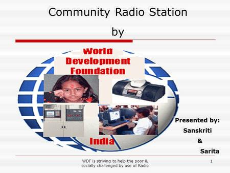 WDF is striving to help the poor & socially challenged by use of Radio 1 Community Radio Station by Community Radio Station by Presented by: Sanskriti&
