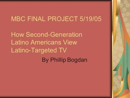 MBC FINAL PROJECT 5/19/05 How Second-Generation Latino Americans View Latino-Targeted TV By Phillip Bogdan.