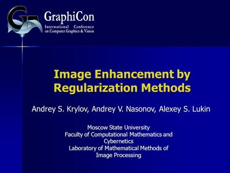 Image Enhancement by Regularization Methods Andrey S. Krylov, Andrey V. Nasonov, Alexey S. Lukin Moscow State University Faculty of Computational Mathematics.