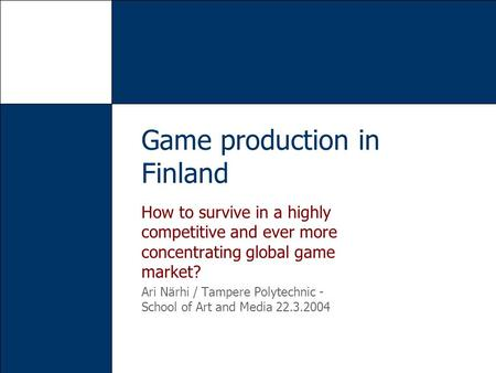 How to survive in a highly competitive and ever more concentrating global game market? Ari Närhi / Tampere Polytechnic - School of Art and Media 22.3.2004.