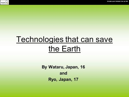 © Alcatel-Lucent Worldwide Teen Lab 2008 Technologies that can save the Earth By Wataru, Japan, 16 and Ryo, Japan, 17.