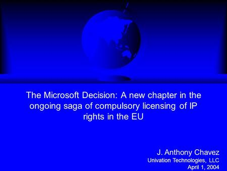 The Microsoft Decision: A new chapter in the ongoing saga of compulsory licensing of IP rights in the EU J. Anthony Chavez Univation Technologies, LLC.