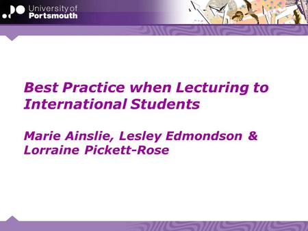 Best Practice when Lecturing to International Students Marie Ainslie, Lesley Edmondson & Lorraine Pickett-Rose.