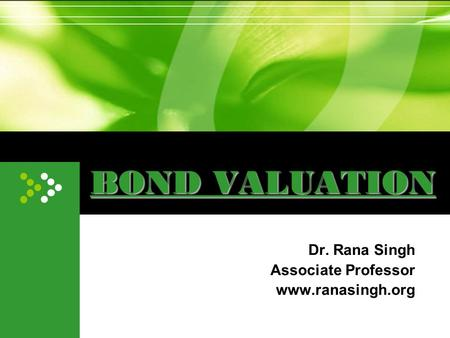 BOND VALUATION Dr. Rana Singh Associate Professor www.ranasingh.org.