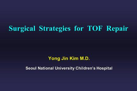 Surgical Strategies for TOF Repair Yong Jin Kim M.D. Seoul National University Childrens Hospital.