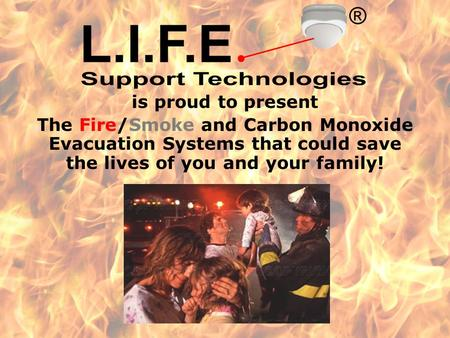 is proud to present The Fire/Smoke and Carbon Monoxide Evacuation Systems that could save the lives of you and your family!