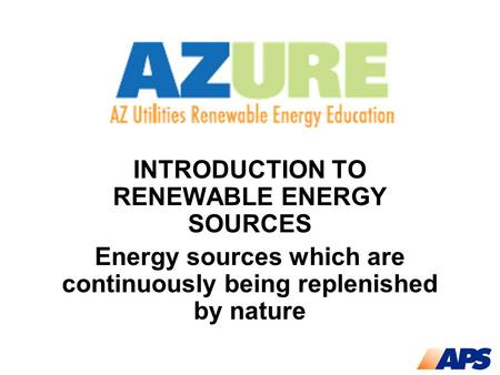 INTRODUCTION TO RENEWABLE ENERGY SOURCES Energy sources which are continuously being replenished by nature.