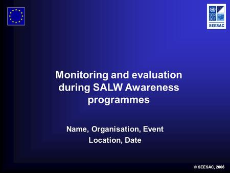 © SEESAC, 2006 Name, Organisation, Event Location, Date Monitoring and evaluation during SALW Awareness programmes.