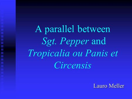 A parallel between Sgt. Pepper and Tropicalia ou Panis et Circensis Lauro Meller.