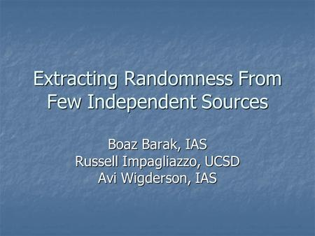 Extracting Randomness From Few Independent Sources Boaz Barak, IAS Russell Impagliazzo, UCSD Avi Wigderson, IAS.